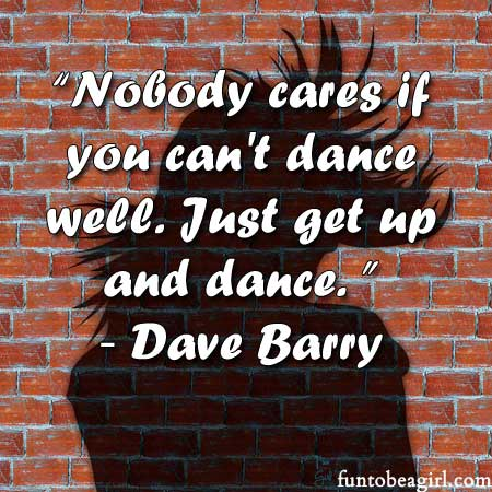Nobody cares if you can't dance well. Just get up and dance.